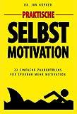 Praktische Selbstmotivation: 22 einfache Zaubertricks für spürbar mehr Motivation - Bonus: Die 163 besten Motivationssprüch