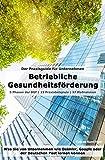 Betriebliche Gesundheitsförderung (BGF) | Der Praxisguide für Unternehmen: Was Sie von Unternehmen wie Daimler, Google oder der Deutschen Post lernen kö