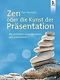 Zen oder die Kunst der Präsentation: Mit einfachen Ideen gestalten und präsentier