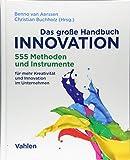 Das große Handbuch Innovation: 555 Methoden und Instrumente für mehr Kreativität und Innovation im Unternehm